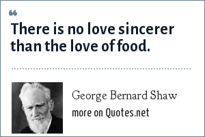 George Bernard Shaw: There is no love sincerer than the love of food.