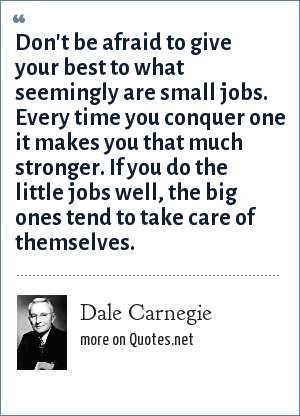 Dale Carnegie: Don't be afraid to give your best to what seemingly are small jobs. Every time you conquer one it makes you that much stronger. If you do the little jobs well, the big ones tend to take care of themselves.