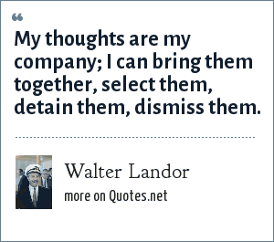 Walter Landor: My thoughts are my company; I can bring them together, select them, detain them, dismiss them.