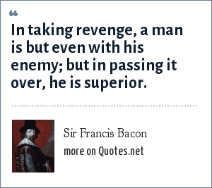 Sir Francis Bacon: In taking revenge, a man is but even with his enemy; but in passing it over, he is superior.