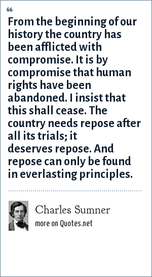 Charles Sumner: From the beginning of our history the country has been afflicted with compromise. It is by compromise that human rights have been abandoned. I insist that this shall cease. The country needs repose after all its trials; it deserves repose. And repose can only be found in everlasting principles.