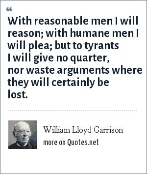 William Lloyd Garrison: With reasonable men I will reason; with humane men I will plea; but to tyrants I will give no quarter, nor waste arguments where they will certainly be lost.