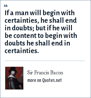 Sir Francis Bacon: If a man will begin with certainties, he shall end in doubts; but if he will be content to begin with doubts he shall end in certainties.