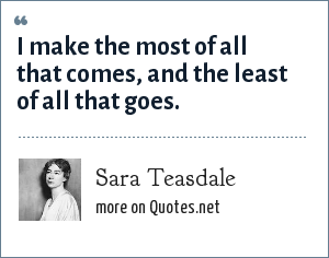Sara Teasdale: I make the most of all that comes, And the least of all that goes.