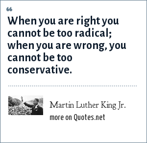 Martin Luther King Jr.: When you are right you cannot be too radical; when you are wrong, you cannot be too conservative.
