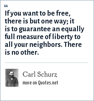 Carl Schurz: If you want to be free, there is but one way; it is to guarantee an equally full measure of liberty to all your neighbors. There is no other.