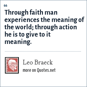Leo Braeck: Through faith man experiences the meaning of the world; through action he is to give to it meaning.