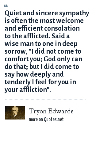 Tryon Edwards: Quiet and sincere sympathy is often the most welcome and efficient consolation to the afflicted. Said a wise man to one in deep sorrow,