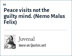 Juvenal: Peace visits not the guilty mind.<br> (Nemo Malus Felix)