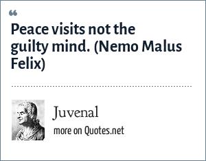 Juvenal: Peace visits not the guilty mind. (Nemo Malus Felix)