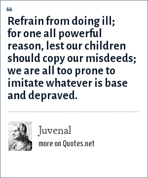 Juvenal: Refrain from doing ill; for one all powerful reason, lest our children should copy our misdeeds; we are all too prone to imitate whatever is base and depraved.