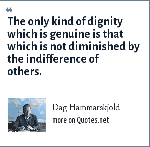 Dag Hammarskjold: The only kind of dignity which is genuine is that which is not diminished by the indifference of others.