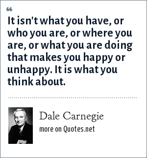 Dale Carnegie: It isn't what you have, or who you are, or where you are, or what you are doing that makes you happy or unhappy. It is what you think about.