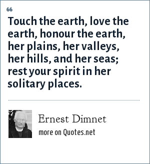Ernest Dimnet: Touch the earth, love the earth, honour the earth, her plains, her valleys, her hills, and her seas; rest your spirit in her solitary places.