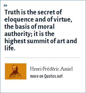 Henri-Frédéric Amiel: Truth is the secret of eloquence and of virtue, the basis of moral authority; it is the highest summit of art and life.