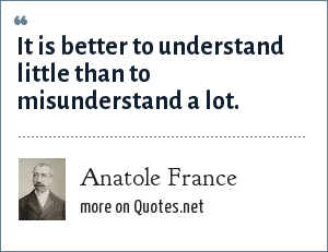 Anatole France: It is better to understand little than to misunderstand a lot.