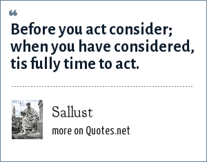 Sallust: Before you act consider; when you have considered, tis fully time to act.