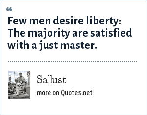 Sallust: Few men desire liberty: The majority are satisfied with a just master.