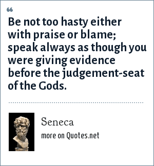 Seneca: Be not too hasty either with praise or blame; speak always as though you were giving evidence before the judgement-seat of the Gods.