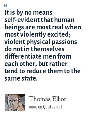 Thomas Elliot: It is by no means self-evident that human beings are most real when most violently excited; violent physical passions do not in themselves differentiate men from each other, but rather tend to reduce them to the same state.