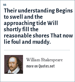 William Shakespeare: Their understanding Begins to swell and the approaching tide Will shortly fill the reasonable shores That now lie foul and muddy.