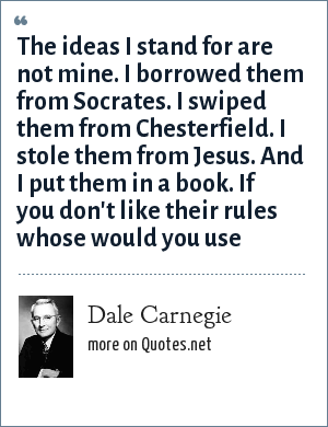 Dale Carnegie: The ideas I stand for are not mine. I borrowed them from Socrates. I swiped them from Chesterfield. I stole them from Jesus. And I put them in a book. If you don't like their rules whose would you use