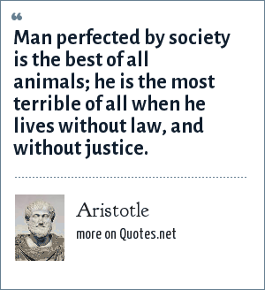 Aristotle: Man perfected by society is the best of all animals; he is the most terrible of all when he lives without law, and without justice.