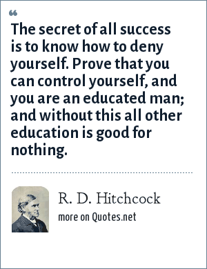 R. D. Hitchcock: The secret of all success is to know how to deny yourself. Prove that you can control yourself, and you are an educated man; and without this all other education is good for nothing.