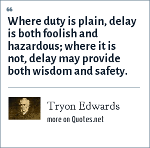 Tryon Edwards: Where duty is plain, delay is both foolish and hazardous; where it is not, delay may provide both wisdom and safety.