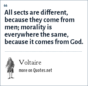 Voltaire: All sects are different, because they come from men; morality is everywhere the same, because it comes from God.