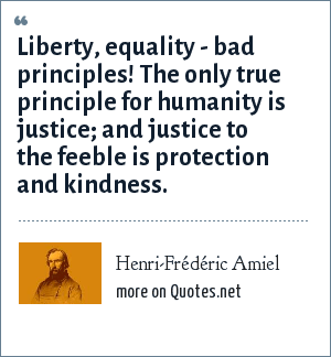 Henri-Frédéric Amiel: Liberty, equality - bad principles! The only true principle for humanity is justice; and justice to the feeble is protection and kindness.
