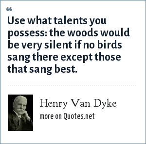 Henry Van Dyke: Use what talents you possess: the woods would be very silent if no birds sang there except those that sang best.