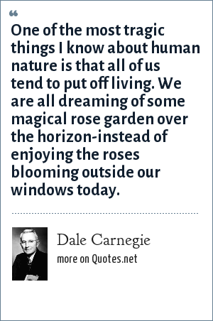 Dale Carnegie: One of the most tragic things I know about human nature is that all of us tend to put off living. We are all dreaming of some magical rose garden over the horizon-instead of enjoying the roses blooming outside our windows today.
