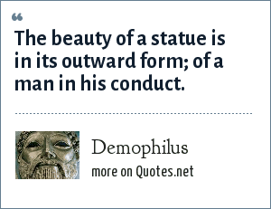 Demophilus: The beauty of a statue is in its outward form; of a man in his conduct.
