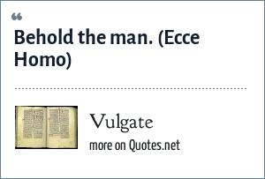 Vulgate: Behold the man.<br> (Ecce Homo)