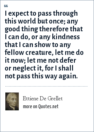 Ettiene De Grellet: I expect to pass through this world but once; any good thing therefore that I can do, or any kindness that I can show to any fellow creature, let me do it now; let me not defer or neglect it, for I shall not pass this way again.