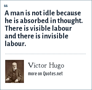 Victor Hugo: A man is not idle because he is absorbed in thought. There is visible labour and there is invisible labour.