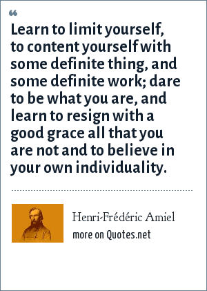 Henri-Frédéric Amiel: Learn to limit yourself, to content yourself with some definite thing, and some definite work; dare to be what you are, and learn to resign with a good grace all that you are not and to believe in your own individuality.