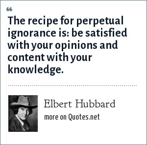Elbert Hubbard: The recipe for perpetual ignorance is: be satisfied with your opinions and content with your knowledge.