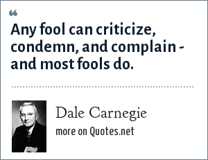 Dale Carnegie: Any fool can criticize, condemn, and complain - and most fools do.