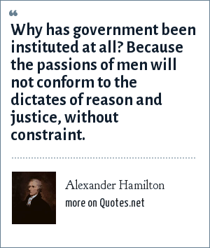 Alexander Hamilton: Why has government been instituted at all? Because the passions of men will not conform to the dictates of reason and justice, without constraint.