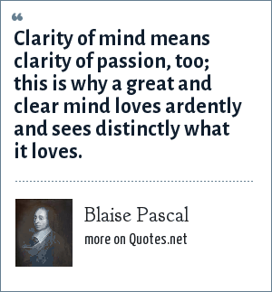Blaise Pascal: Clarity of mind means clarity of passion, too; this is why a great and clear mind loves ardently and sees distinctly what it loves.