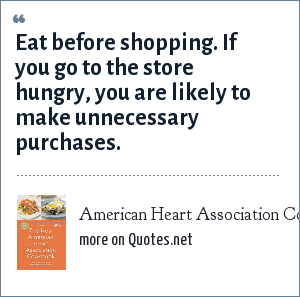 American Heart Association Cookbook: Eat before shopping. If you go to the store hungry, you are likely to make unnecessary purchases.