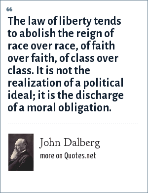 John Dalberg: The law of liberty tends to abolish the reign of race over race, of faith over faith, of class over class. It is not the realization of a political ideal; it is the discharge of a moral obligation.