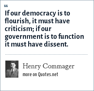 Henry Commager: If our democracy is to flourish, it must have criticism; if our government is to function it must have dissent.