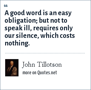 John Tillotson: A good word is an easy obligation; but not to speak ill, requires only our silence, which costs nothing.