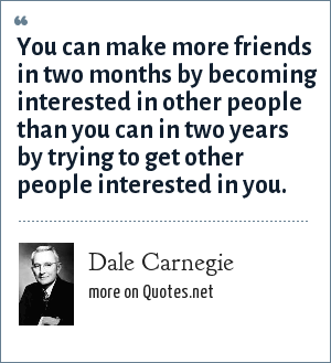 Dale Carnegie: You can make more friends in two months by becoming interested in other people than you can in two years by trying to get other people interested in you.