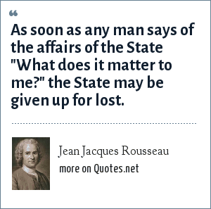 Jean Jacques Rousseau: As soon as any man says of the affairs of the State