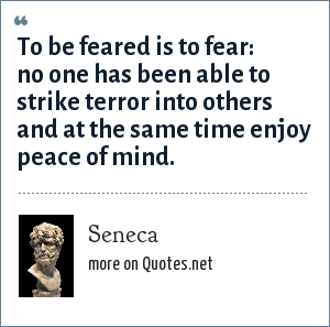 Seneca: To be feared is to fear: no one has been able to strike terror into others and at the same time enjoy peace of mind.