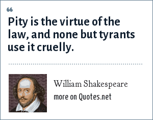 William Shakespeare: Pity is the virtue of the law, and none but tyrants use it cruelly.